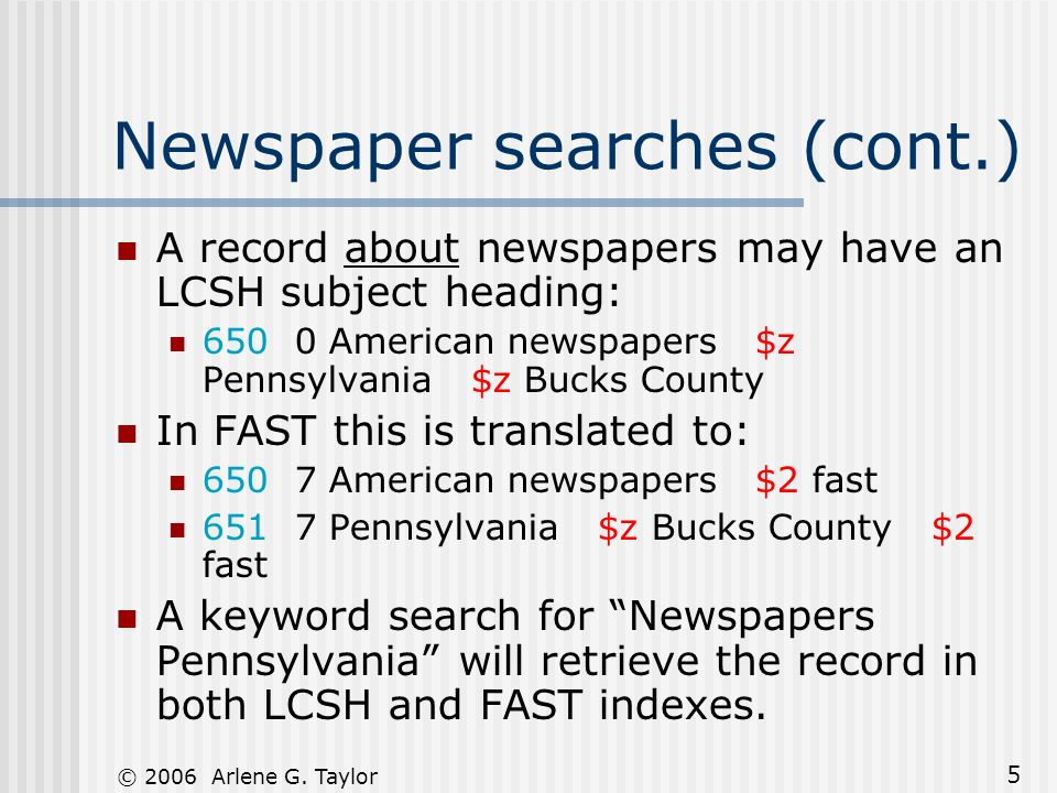 © 2006 Arlene G. Taylor 5 Newspaper searches (cont.) A record about newspapers may have an LCSH subject heading: 650 0 American newspapers $z Pennsylv