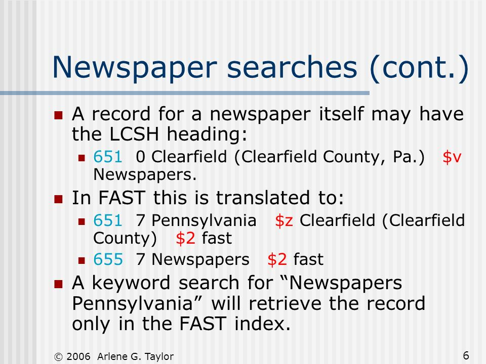 © 2006 Arlene G. Taylor 6 Newspaper searches (cont.) A record for a newspaper itself may have the LCSH heading: 651 0 Clearfield (Clearfield County, P