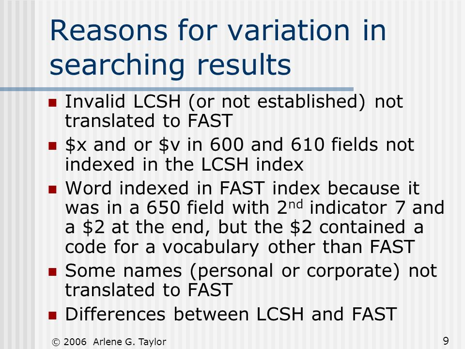 © 2006 Arlene G. Taylor 9 Reasons for variation in searching results Invalid LCSH (or not established) not translated to FAST $x and or $v in 600 and