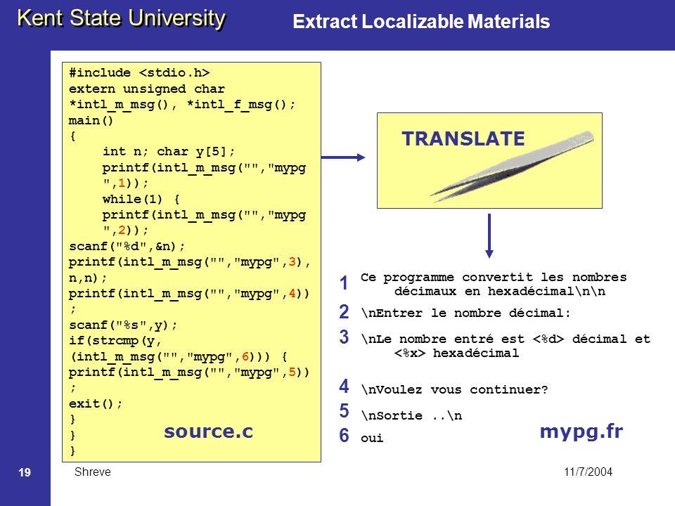 11/7/2004 Kent State University Shreve 19 Extract Localizable Materials #include extern unsigned char *intl_m_msg(), *intl_f_msg(); main() { int n; char y[5]; printf(intl_m_msg( , mypg ,1)); while(1) { printf(intl_m_msg( , mypg ,2)); scanf( %d ,&n); printf(intl_m_msg( , mypg ,3), n,n); printf(intl_m_msg( , mypg ,4)) ; scanf( %s ,y); if(strcmp(y, (intl_m_msg( , mypg ,6))) { printf(intl_m_msg( , mypg ,5)) ; exit(); } Ce programme convertit les nombres décimaux en hexadécimal\n\n \nEntrer le nombre décimal: \nLe nombre entré est décimal et hexadécimal \nVoulez vous continuer.