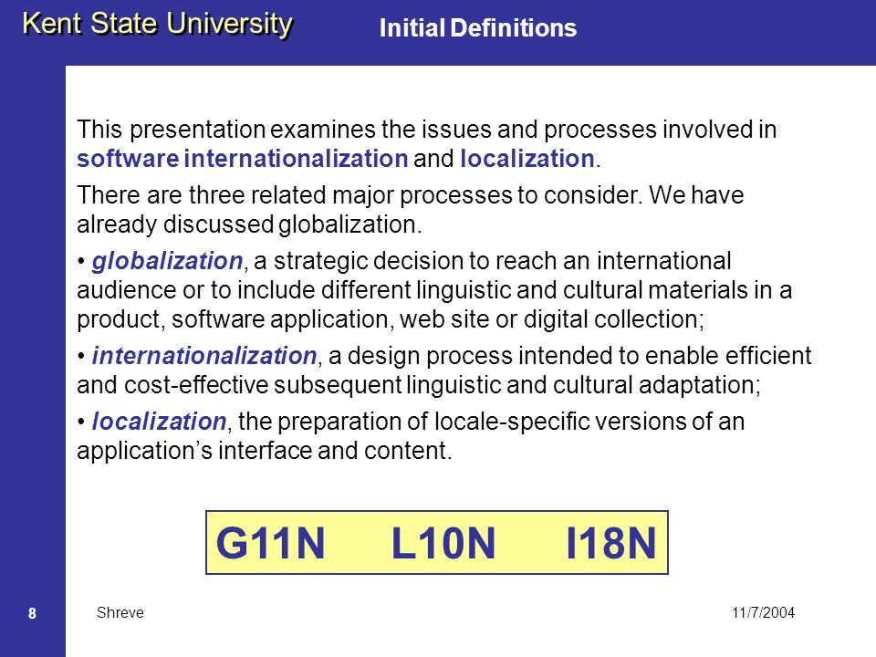 11/7/2004 Kent State University Shreve 8 Initial Definitions This presentation examines the issues and processes involved in software internationalization and localization.
