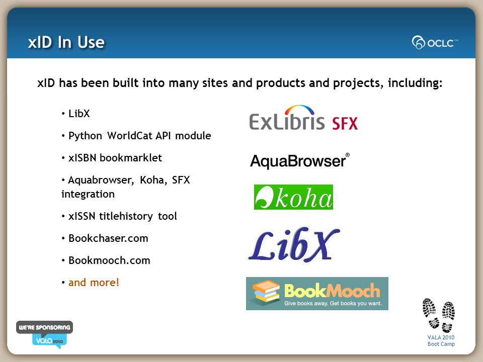 VALA 2010 Boot Camp xID has been built into many sites and products and projects, including: LibX Python WorldCat API module xISBN bookmarklet Aquabrowser, Koha, SFX integration xISSN titlehistory tool Bookchaser.com Bookmooch.com and more.