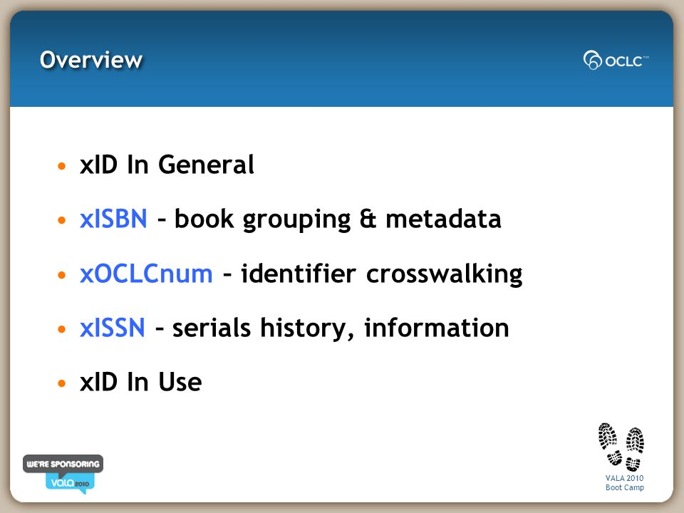 VALA 2010 Boot Camp Overview xID In General xISBN – book grouping & metadata xOCLCnum – identifier crosswalking xISSN – serials history, information xID In Use