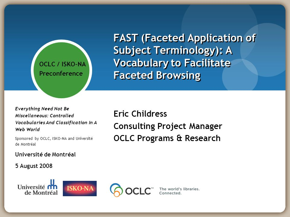 FAST (Faceted Application of Subject Terminology): A Vocabulary to Facilitate Faceted Browsing Eric Childress Consulting Project Manager OCLC Programs & Research Everything Need Not Be Miscellaneous: Controlled Vocabularies And Classification In A Web World Sponsored by OCLC, ISKO-NA and Université de Montréal Université de Montréal 5 August 2008 OCLC / ISKO-NA Preconference