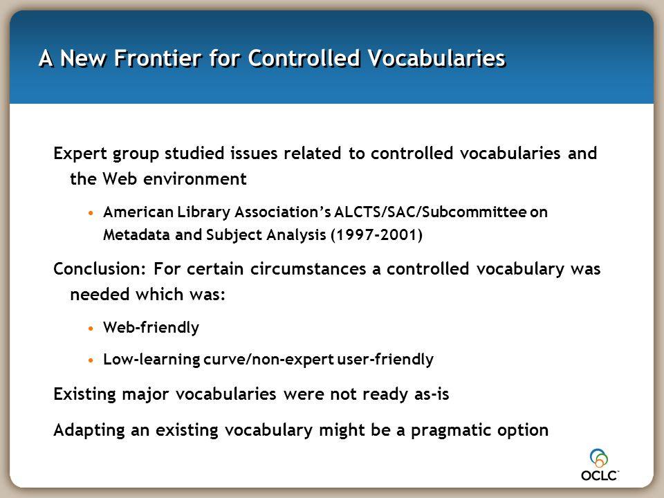 A New Frontier for Controlled Vocabularies Expert group studied issues related to controlled vocabularies and the Web environment American Library Associations ALCTS/SAC/Subcommittee on Metadata and Subject Analysis (1997-2001) Conclusion: For certain circumstances a controlled vocabulary was needed which was: Web-friendly Low-learning curve/non-expert user-friendly Existing major vocabularies were not ready as-is Adapting an existing vocabulary might be a pragmatic option