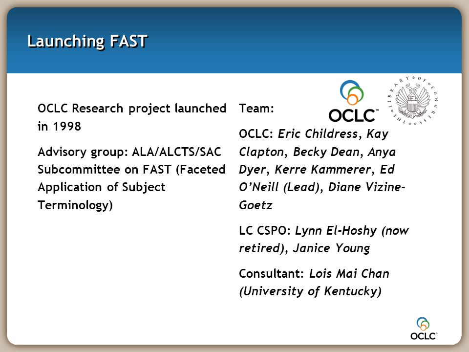 Launching FAST OCLC Research project launched in 1998 Advisory group: ALA/ALCTS/SAC Subcommittee on FAST (Faceted Application of Subject Terminology)