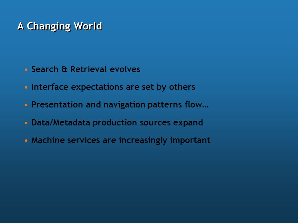 A Changing World Search & Retrieval evolves Interface expectations are set by others Presentation and navigation patterns flow… Data/Metadata producti