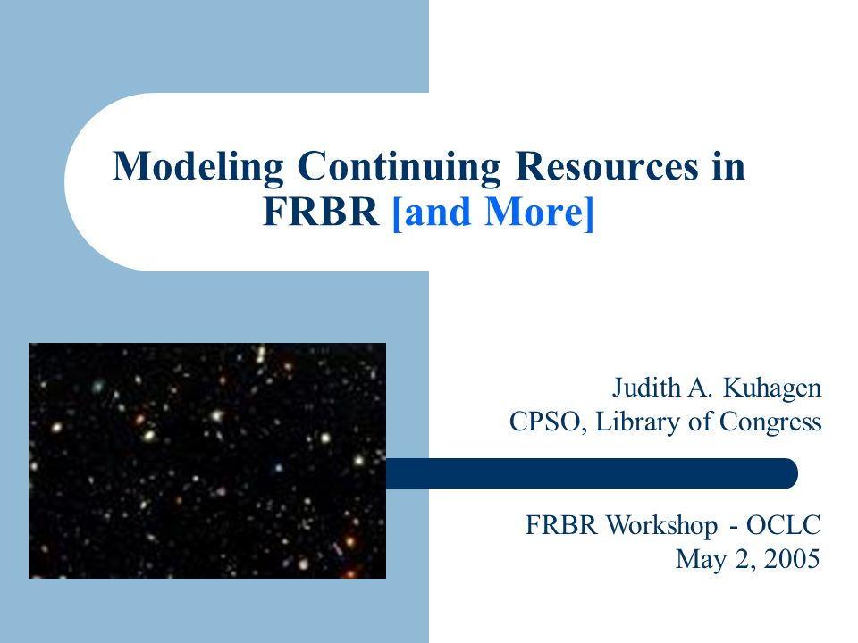 Modeling Continuing Resources in FRBR [and More] Judith A. Kuhagen CPSO, Library of Congress FRBR Workshop - OCLC May 2, 2005