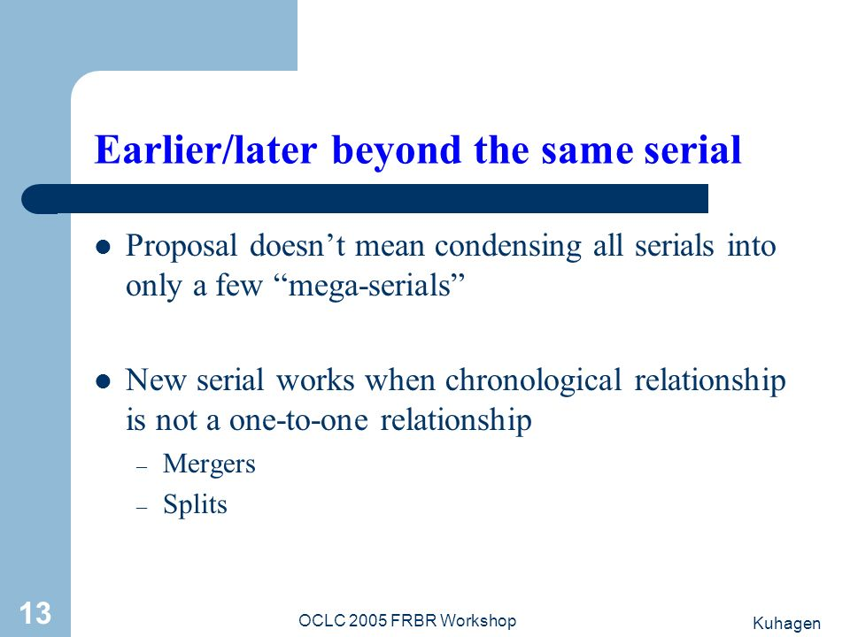 Kuhagen OCLC 2005 FRBR Workshop 13 Earlier/later beyond the same serial Proposal doesnt mean condensing all serials into only a few mega-serials New s