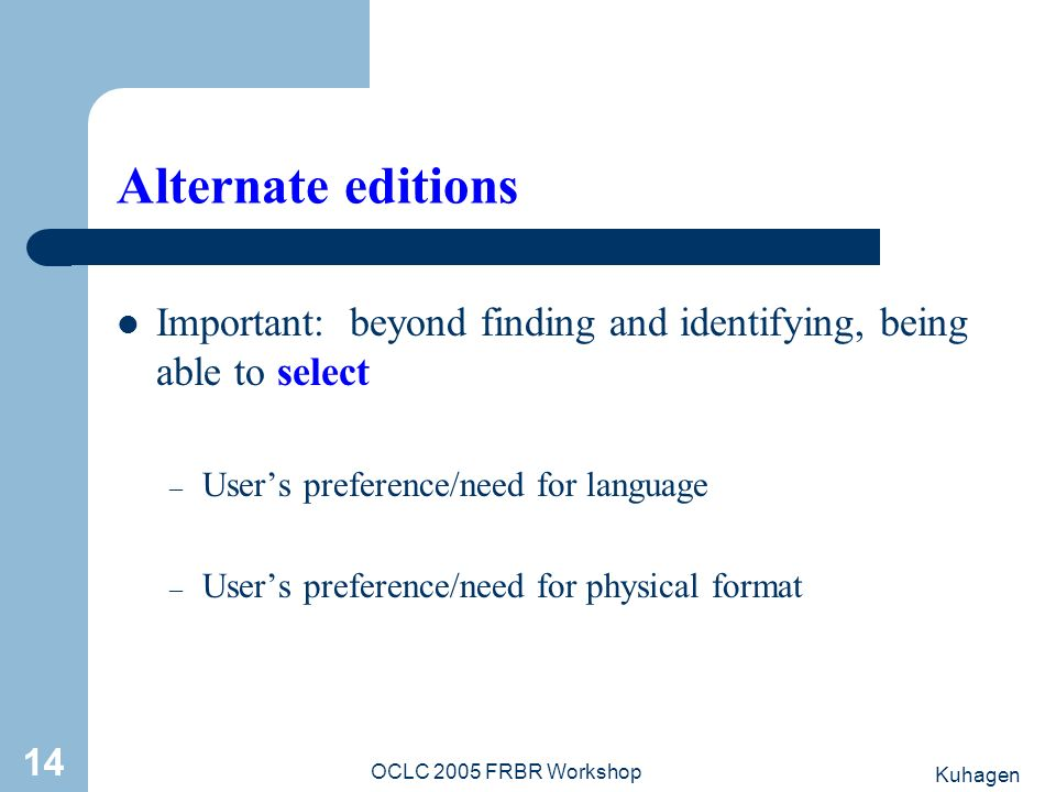 Kuhagen OCLC 2005 FRBR Workshop 14 Alternate editions Important: beyond finding and identifying, being able to select – Users preference/need for language – Users preference/need for physical format
