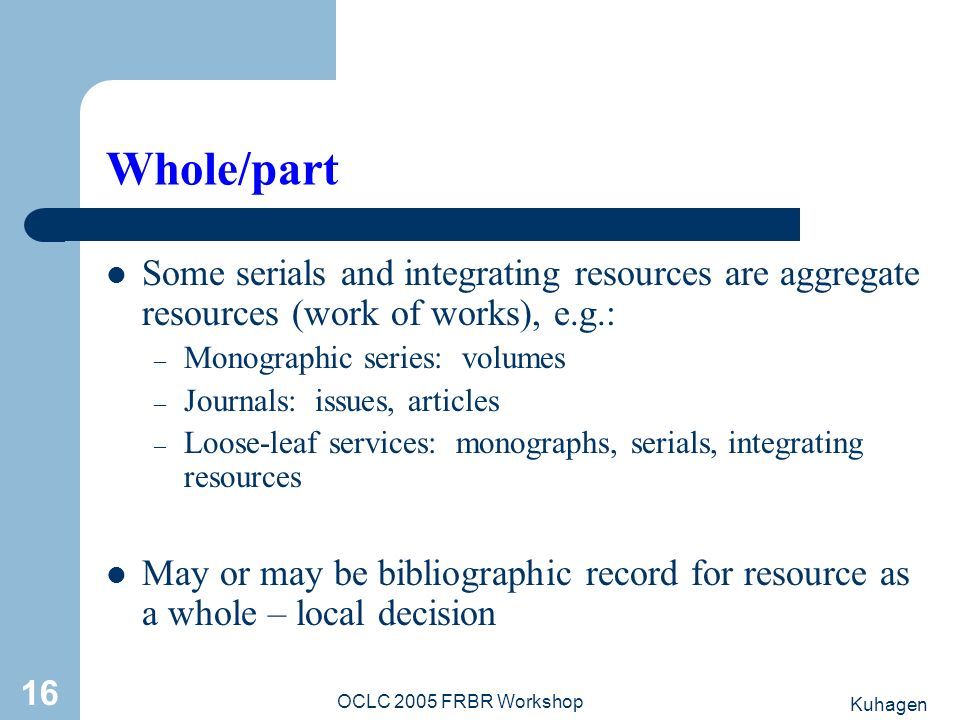 Kuhagen OCLC 2005 FRBR Workshop 16 Whole/part Some serials and integrating resources are aggregate resources (work of works), e.g.: – Monographic seri