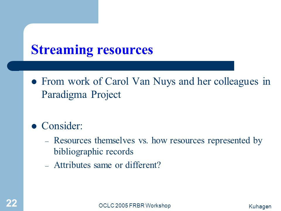Kuhagen OCLC 2005 FRBR Workshop 22 Streaming resources From work of Carol Van Nuys and her colleagues in Paradigma Project Consider: – Resources themselves vs.