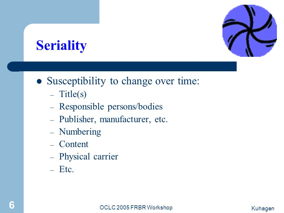 Kuhagen OCLC 2005 FRBR Workshop 6 Seriality Susceptibility to change over time: – Title(s) – Responsible persons/bodies – Publisher, manufacturer, etc