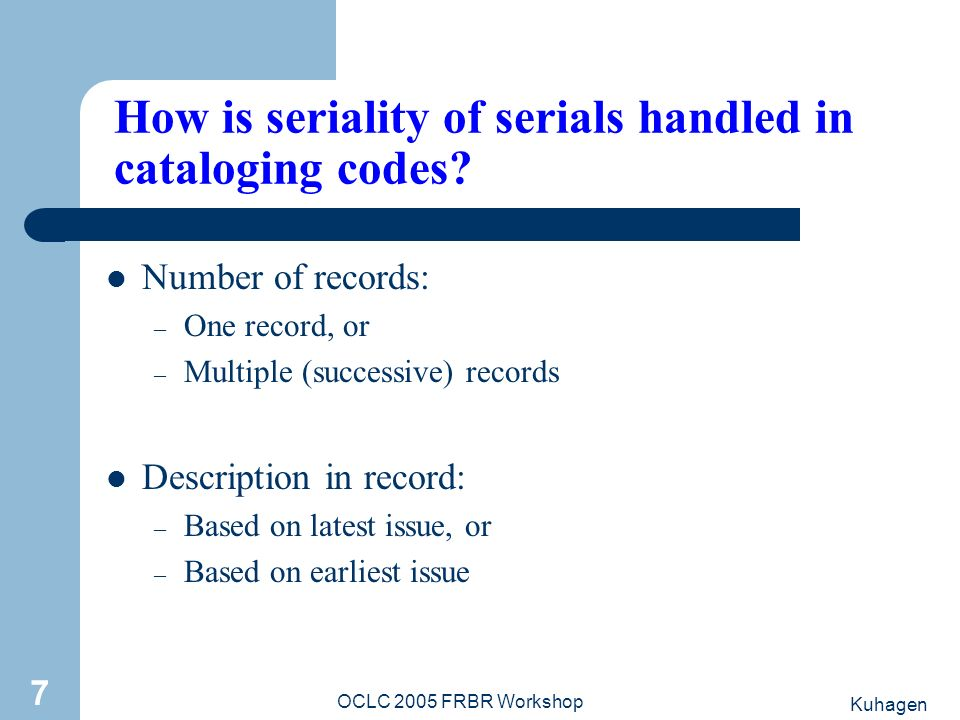 Kuhagen OCLC 2005 FRBR Workshop 7 How is seriality of serials handled in cataloging codes? Number of records: – One record, or – Multiple (successive)
