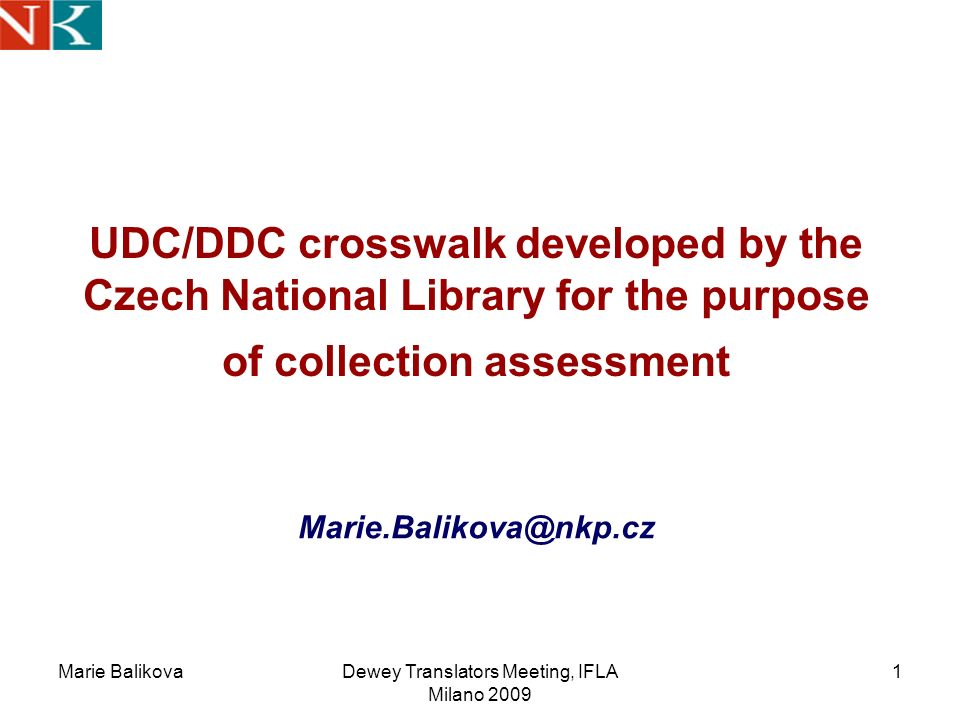 Marie BalikovaDewey Translators Meeting, IFLA Milano 2009 1 UDC/DDC crosswalk developed by the Czech National Library for the purpose of collection assessment Marie.Balikova@nkp.cz