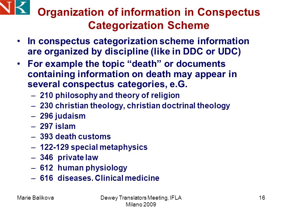 Marie BalikovaDewey Translators Meeting, IFLA Milano 2009 16 Organization of information in Conspectus Categorization Scheme In conspectus categorization scheme information are organized by discipline (like in DDC or UDC) For example the topic death or documents containing information on death may appear in several conspectus categories, e.G.