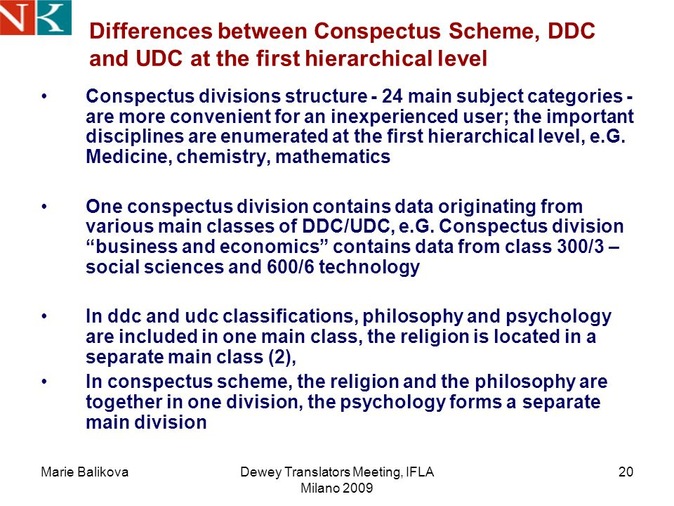 Marie BalikovaDewey Translators Meeting, IFLA Milano 2009 20 Differences between Conspectus Scheme, DDC and UDC at the first hierarchical level Conspectus divisions structure - 24 main subject categories - are more convenient for an inexperienced user; the important disciplines are enumerated at the first hierarchical level, e.G.