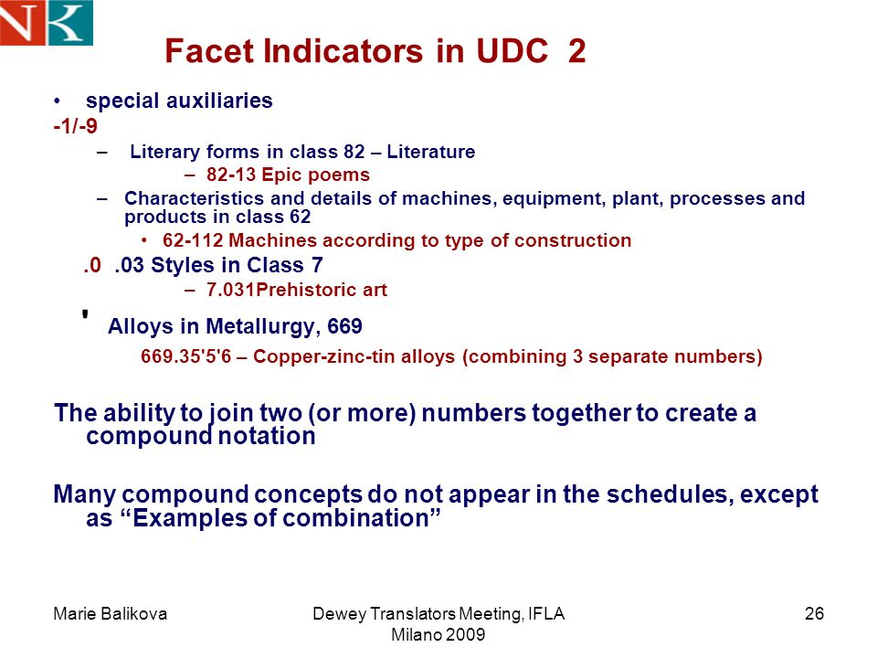 Marie BalikovaDewey Translators Meeting, IFLA Milano 2009 26 Facet Indicators in UDC 2 special auxiliaries -1/-9 – Literary forms in class 82 – Literature –82-13 Epic poems –Characteristics and details of machines, equipment, plant, processes and products in class 62 62-112 Machines according to type of construction.0.03 Styles in Class 7 –7.031Prehistoric art Alloys in Metallurgy, 669 669.35 5 6 – Copper-zinc-tin alloys (combining 3 separate numbers) The ability to join two (or more) numbers together to create a compound notation Many compound concepts do not appear in the schedules, except as Examples of combination