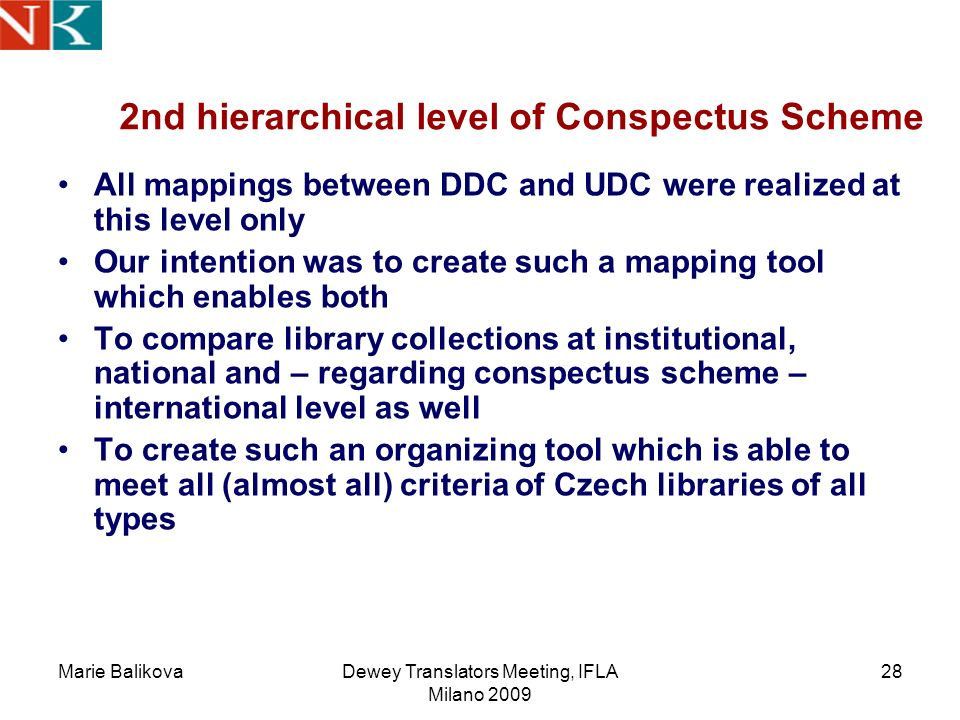Marie BalikovaDewey Translators Meeting, IFLA Milano 2009 28 2nd hierarchical level of Conspectus Scheme All mappings between DDC and UDC were realized at this level only Our intention was to create such a mapping tool which enables both To compare library collections at institutional, national and – regarding conspectus scheme – international level as well To create such an organizing tool which is able to meet all (almost all) criteria of Czech libraries of all types
