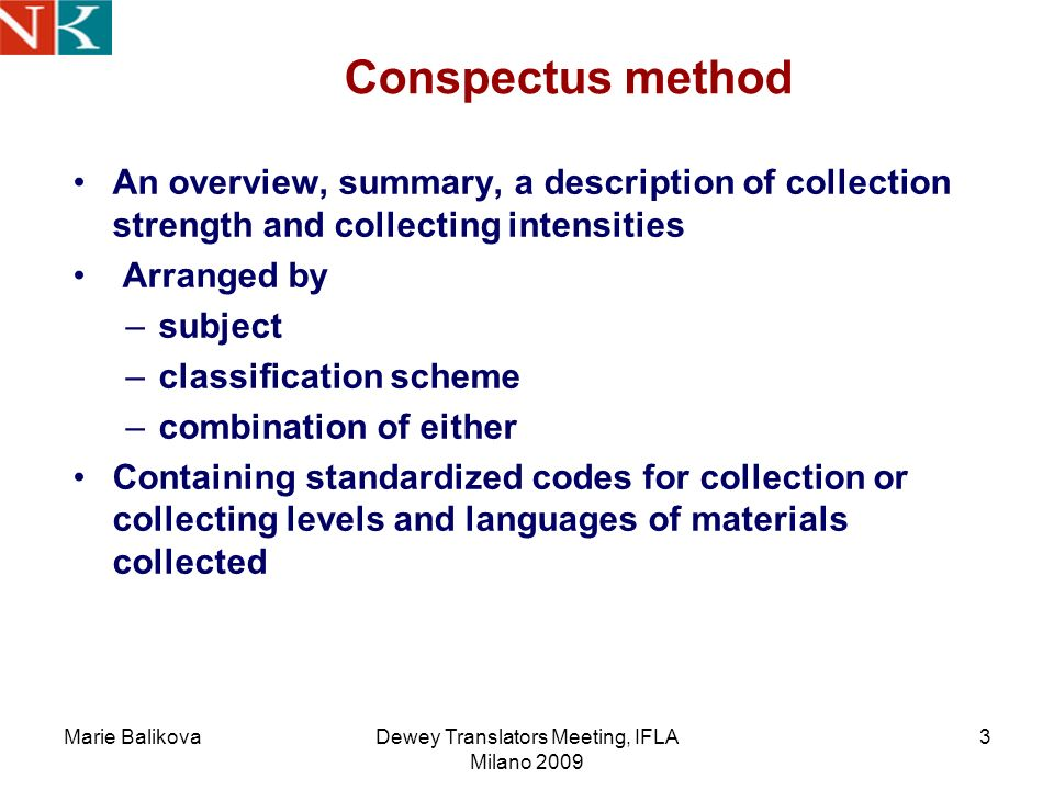 Marie BalikovaDewey Translators Meeting, IFLA Milano 2009 3 Conspectus method An overview, summary, a description of collection strength and collecting intensities Arranged by –subject –classification scheme –combination of either Containing standardized codes for collection or collecting levels and languages of materials collected