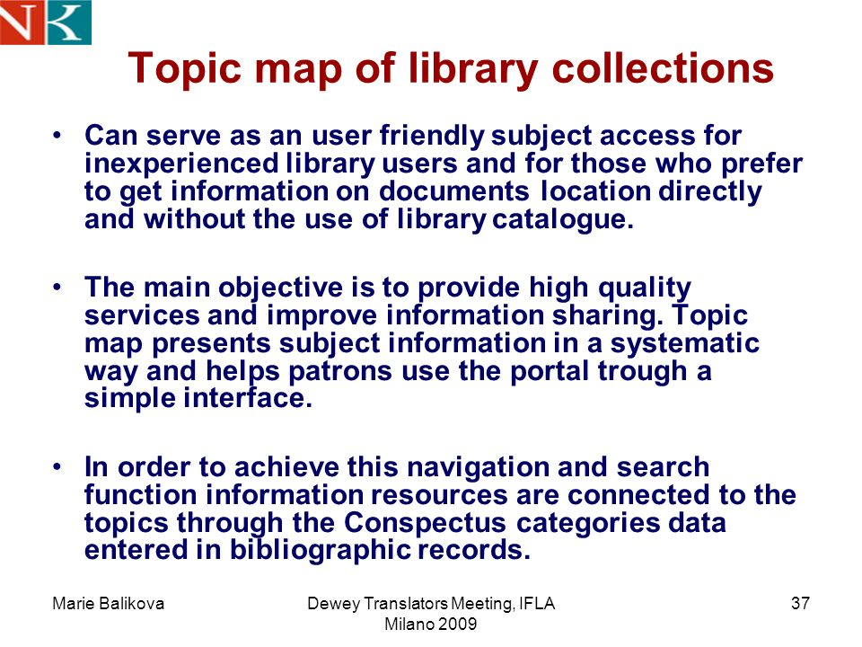 Marie BalikovaDewey Translators Meeting, IFLA Milano 2009 37 Topic map of library collections Can serve as an user friendly subject access for inexperienced library users and for those who prefer to get information on documents location directly and without the use of library catalogue.