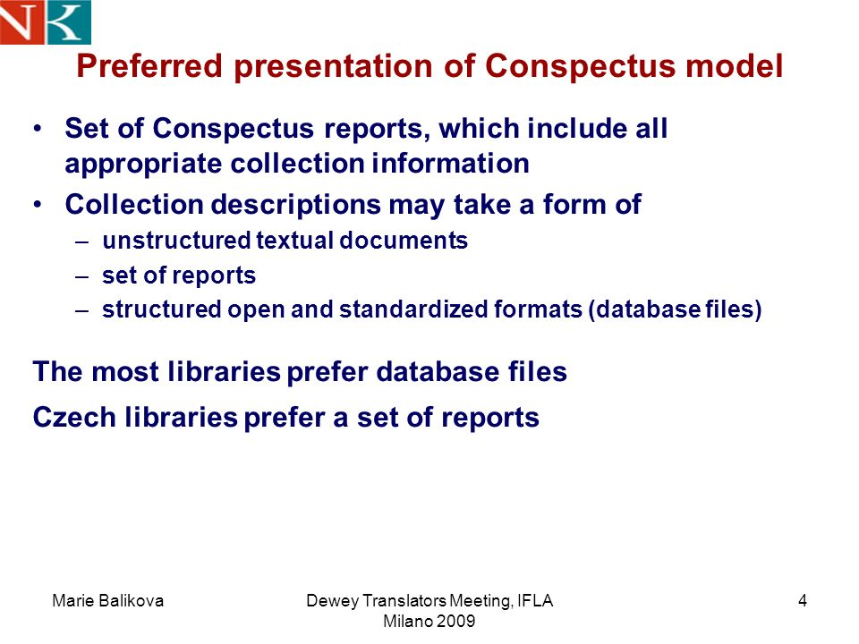 Marie BalikovaDewey Translators Meeting, IFLA Milano 2009 4 Set of Conspectus reports, which include all appropriate collection information Collection descriptions may take a form of –unstructured textual documents –set of reports –structured open and standardized formats (database files) The most libraries prefer database files Czech libraries prefer a set of reports Preferred presentation of Conspectus model