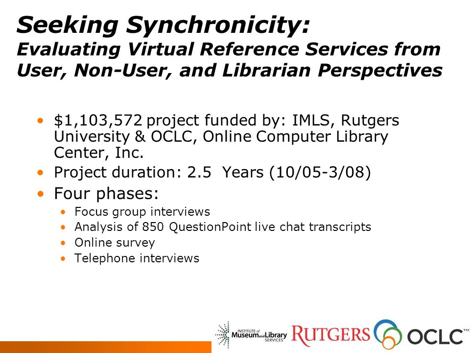 Seeking Synchronicity: Evaluating Virtual Reference Services from User, Non-User, and Librarian Perspectives $1,103,572 project funded by: IMLS, Rutgers University & OCLC, Online Computer Library Center, Inc.