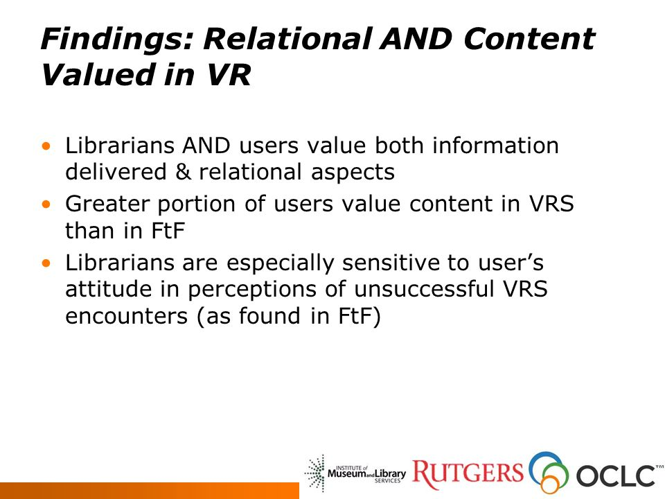 Findings: Relational AND Content Valued in VR Librarians AND users value both information delivered & relational aspects Greater portion of users value content in VRS than in FtF Librarians are especially sensitive to users attitude in perceptions of unsuccessful VRS encounters (as found in FtF)