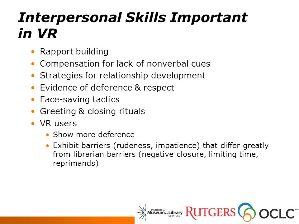 Interpersonal Skills Important in VR Rapport building Compensation for lack of nonverbal cues Strategies for relationship development Evidence of deference & respect Face-saving tactics Greeting & closing rituals VR users Show more deference Exhibit barriers (rudeness, impatience) that differ greatly from librarian barriers (negative closure, limiting time, reprimands)