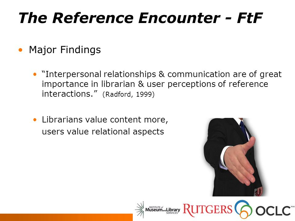 The Reference Encounter - FtF Major Findings Interpersonal relationships & communication are of great importance in librarian & user perceptions of reference interactions.