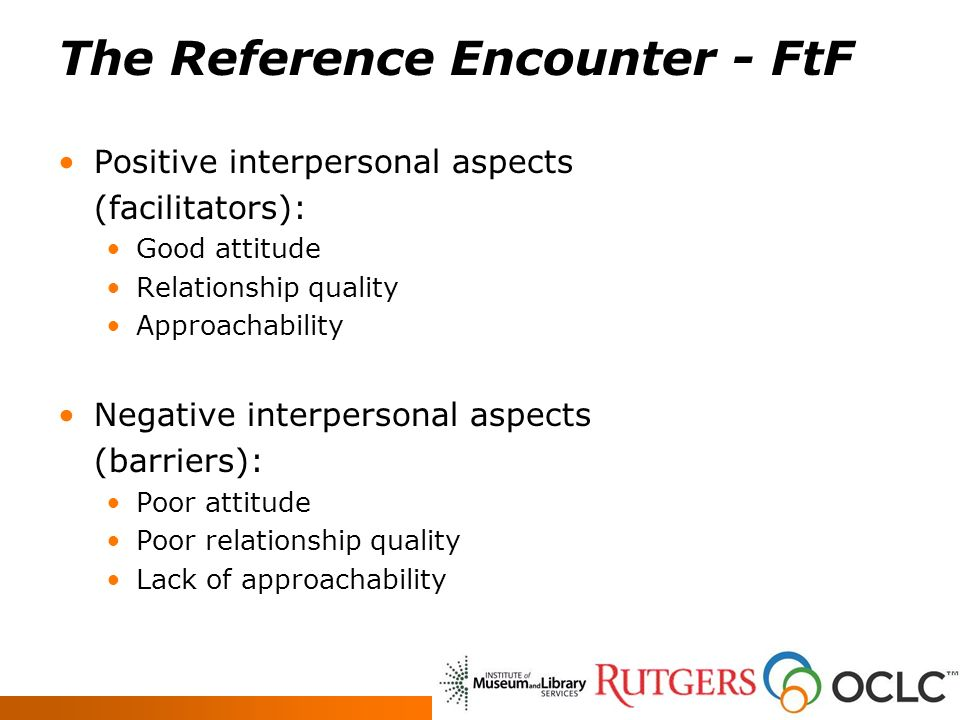 The Reference Encounter - FtF Positive interpersonal aspects (facilitators): Good attitude Relationship quality Approachability Negative interpersonal