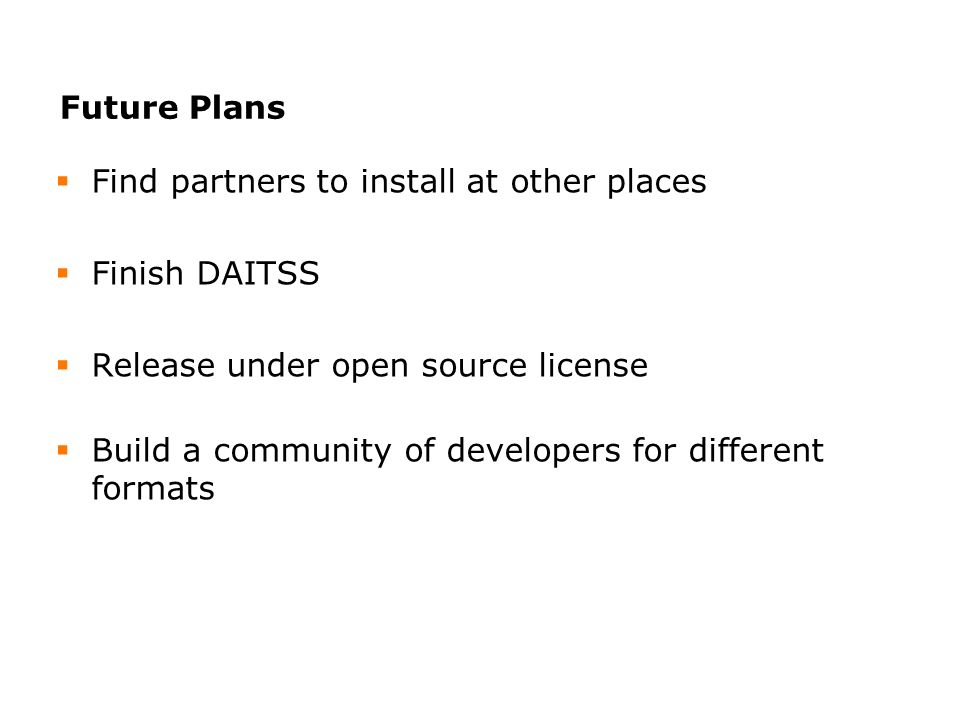 Future Plans Find partners to install at other places Finish DAITSS Release under open source license Build a community of developers for different formats
