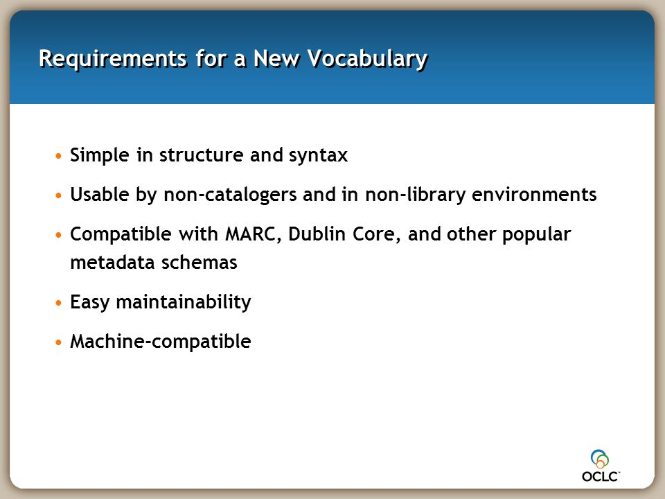 Requirements for a New Vocabulary Simple in structure and syntax Usable by non-catalogers and in non-library environments Compatible with MARC, Dublin Core, and other popular metadata schemas Easy maintainability Machine-compatible