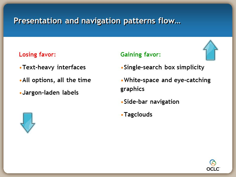 Presentation and navigation patterns flow… Losing favor: Text-heavy interfaces All options, all the time Jargon-laden labels Gaining favor: Single-search box simplicity White-space and eye-catching graphics Side-bar navigation Tagclouds