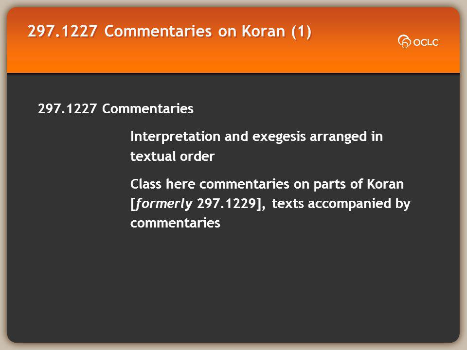 297.1227 Commentaries on Koran (1) 297.1227 Commentaries Interpretation and exegesis arranged in textual order Class here commentaries on parts of Koran [formerly 297.1229], texts accompanied by commentaries