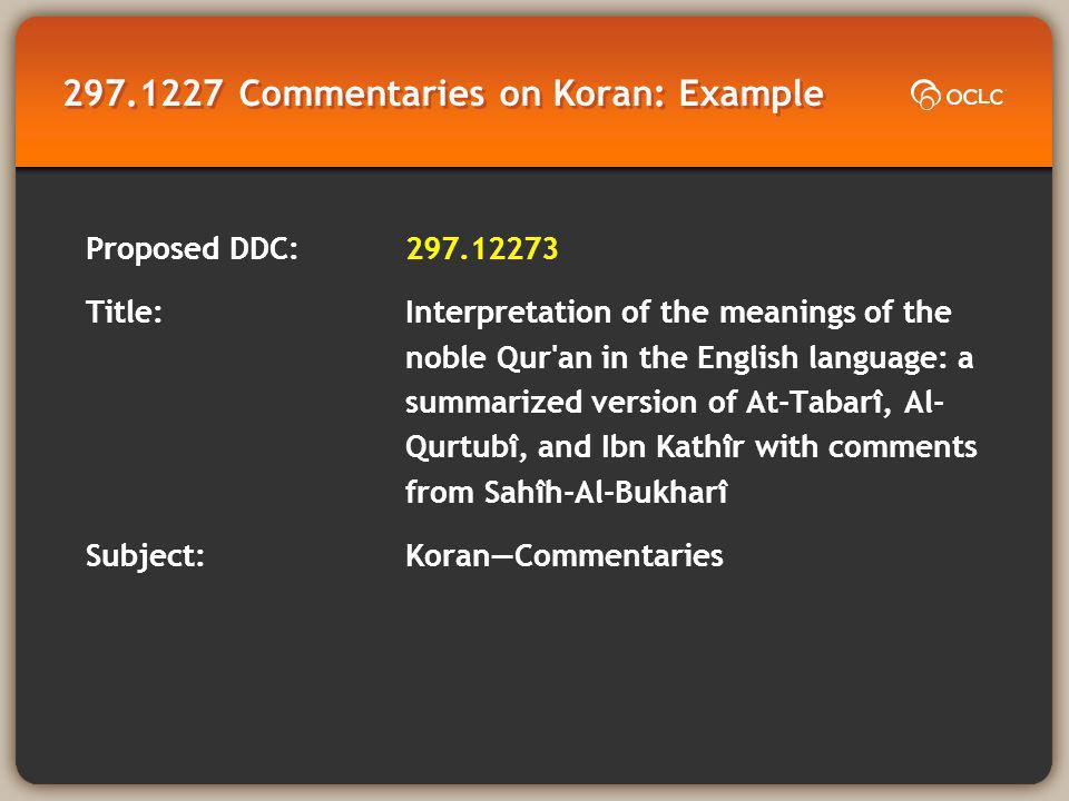 297.1227 Commentaries on Koran: Example Proposed DDC: 297.12273 Title: Interpretation of the meanings of the noble Qur an in the English language: a summarized version of At-Tabari ̂, Al- Qurtubi ̂, and Ibn Kathi ̂ r with comments from Sahi ̂ h-Al-Bukhari ̂ Subject:KoranCommentaries