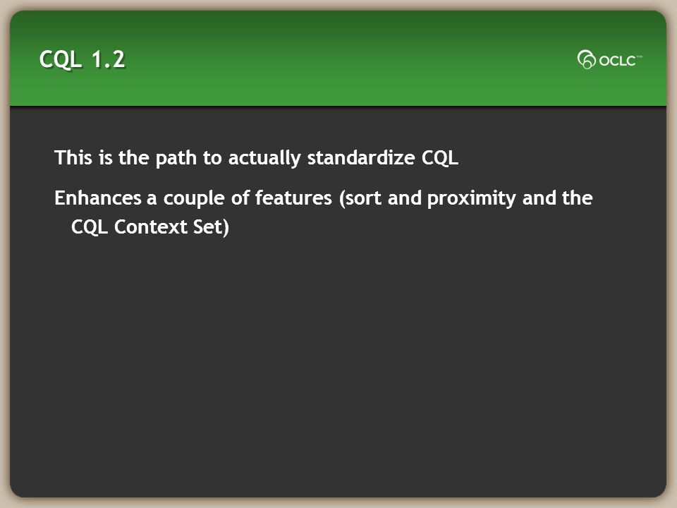 CQL 1.2 This is the path to actually standardize CQL Enhances a couple of features (sort and proximity and the CQL Context Set)