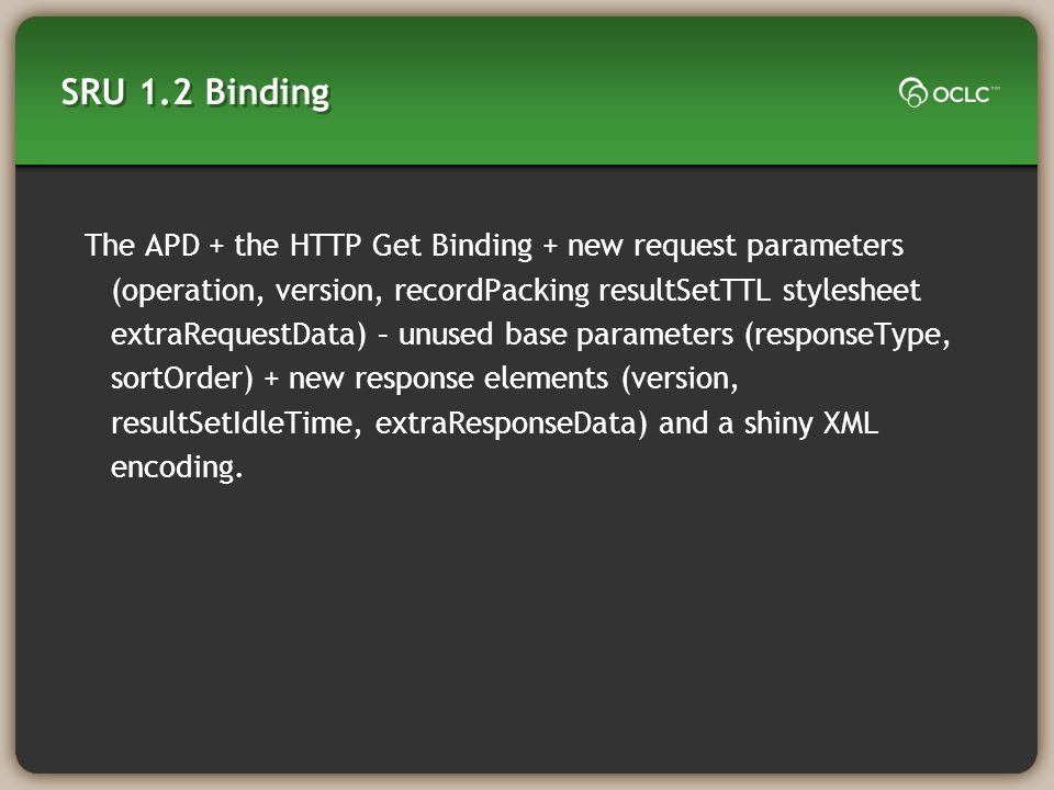 SRU 1.2 Binding The APD + the HTTP Get Binding + new request parameters (operation, version, recordPacking resultSetTTL stylesheet extraRequestData) – unused base parameters (responseType, sortOrder) + new response elements (version, resultSetIdleTime, extraResponseData) and a shiny XML encoding.