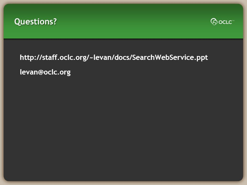 Questions? http://staff.oclc.org/~levan/docs/SearchWebService.ppt levan@oclc.org
