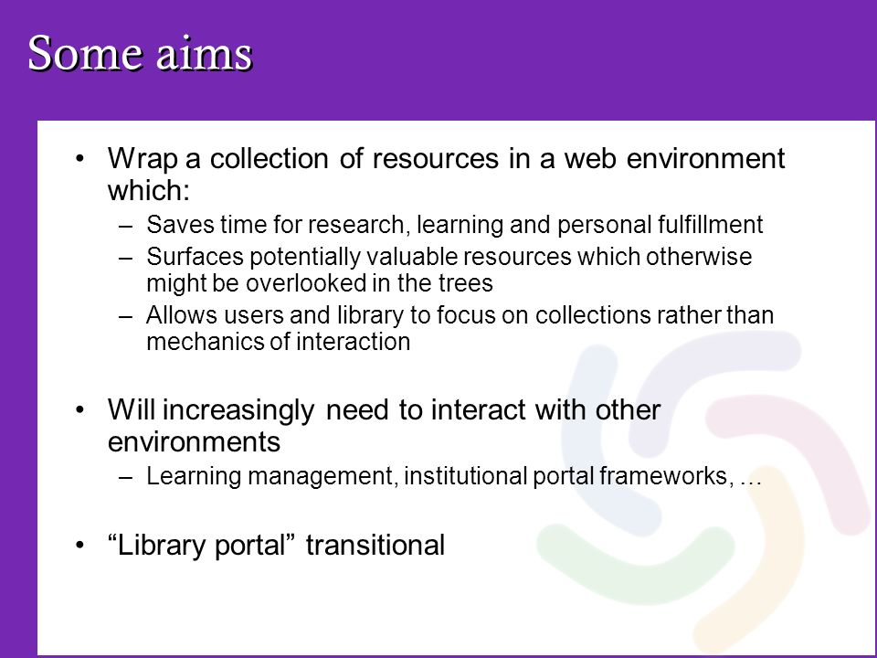 Some aims Wrap a collection of resources in a web environment which: –Saves time for research, learning and personal fulfillment –Surfaces potentially