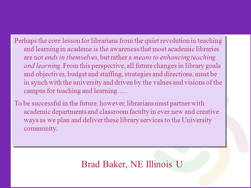 Perhaps the core lesson for librarians from the quiet revolution in teaching and learning in academe is the awareness that most academic libraries are not ends in themselves, but rather a means to enhancing teaching and learning.