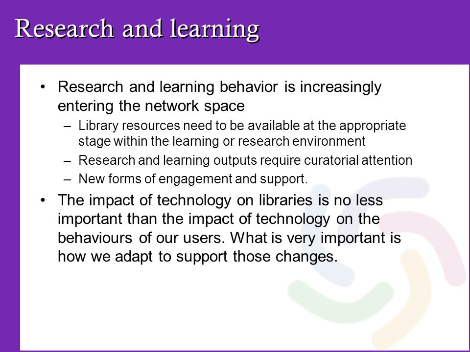 Research and learning Research and learning behavior is increasingly entering the network space –Library resources need to be available at the appropriate stage within the learning or research environment –Research and learning outputs require curatorial attention –New forms of engagement and support.