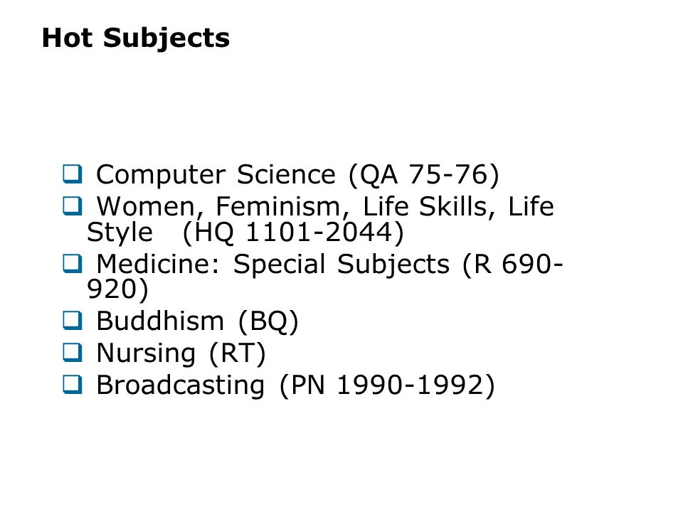 Hot Subjects Computer Science (QA 75-76) Women, Feminism, Life Skills, Life Style (HQ 1101-2044) Medicine: Special Subjects (R 690- 920) Buddhism (BQ)