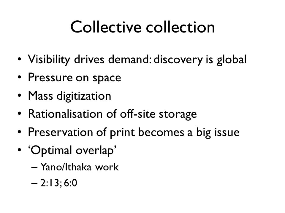 Collective collection Visibility drives demand: discovery is global Pressure on space Mass digitization Rationalisation of off-site storage Preservati