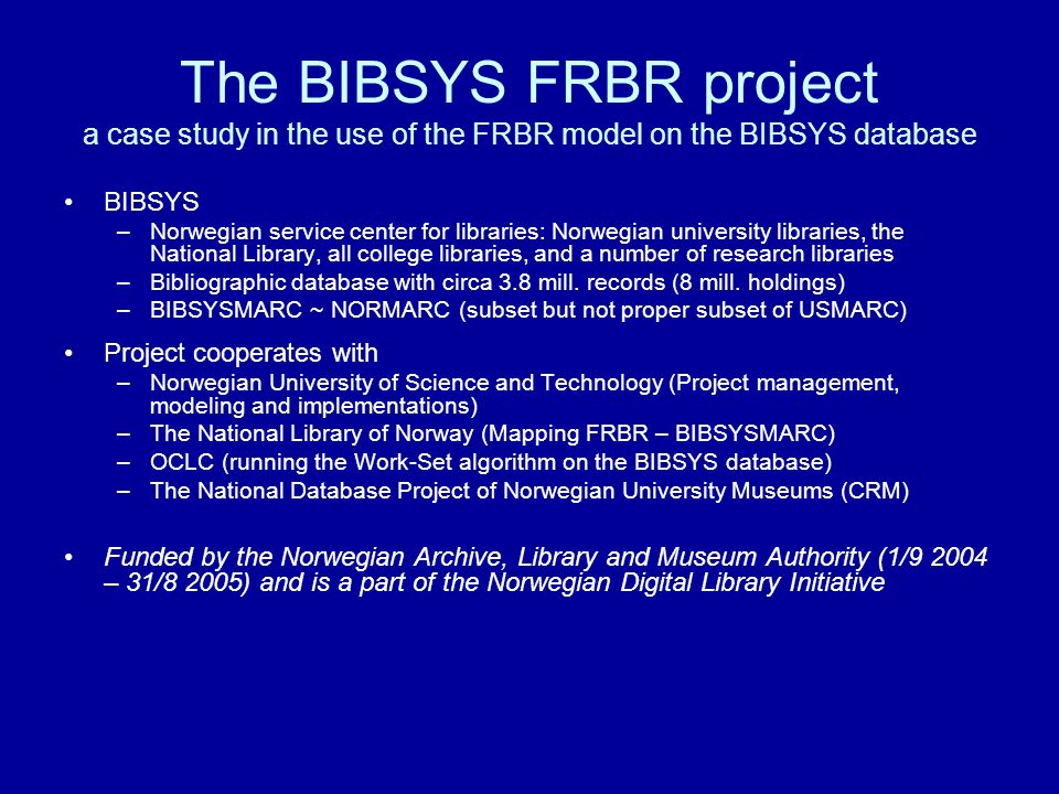 The BIBSYS FRBR project a case study in the use of the FRBR model on the BIBSYS database BIBSYS –Norwegian service center for libraries: Norwegian university libraries, the National Library, all college libraries, and a number of research libraries –Bibliographic database with circa 3.8 mill.