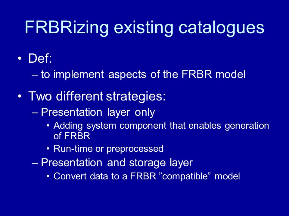 FRBRizing existing catalogues Def: –to implement aspects of the FRBR model Two different strategies: –Presentation layer only Adding system component that enables generation of FRBR Run-time or preprocessed –Presentation and storage layer Convert data to a FRBR compatible model