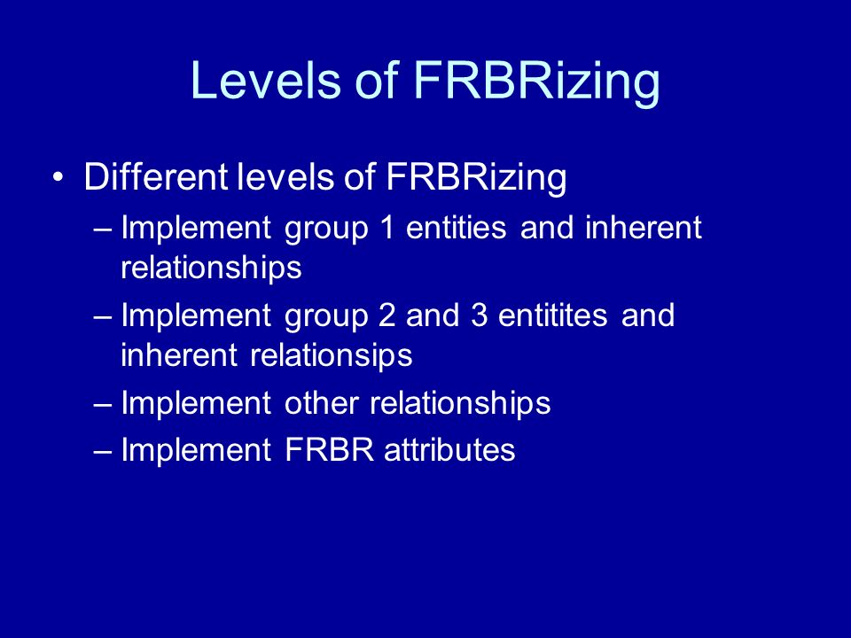 Levels of FRBRizing Different levels of FRBRizing –Implement group 1 entities and inherent relationships –Implement group 2 and 3 entitites and inherent relationsips –Implement other relationships –Implement FRBR attributes