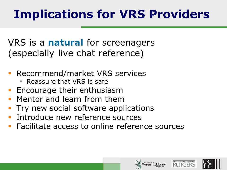 Implications for VRS Providers VRS is a natural for screenagers (especially live chat reference) Recommend/market VRS services Reassure that VRS is safe Encourage their enthusiasm Mentor and learn from them Try new social software applications Introduce new reference sources Facilitate access to online reference sources