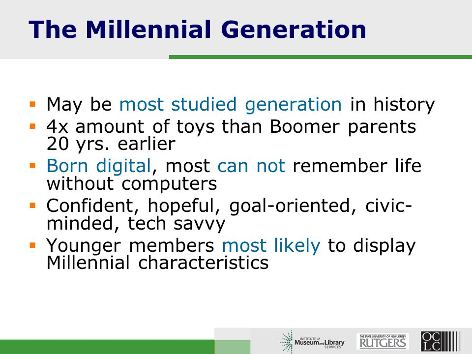The Millennial Generation May be most studied generation in history 4x amount of toys than Boomer parents 20 yrs.