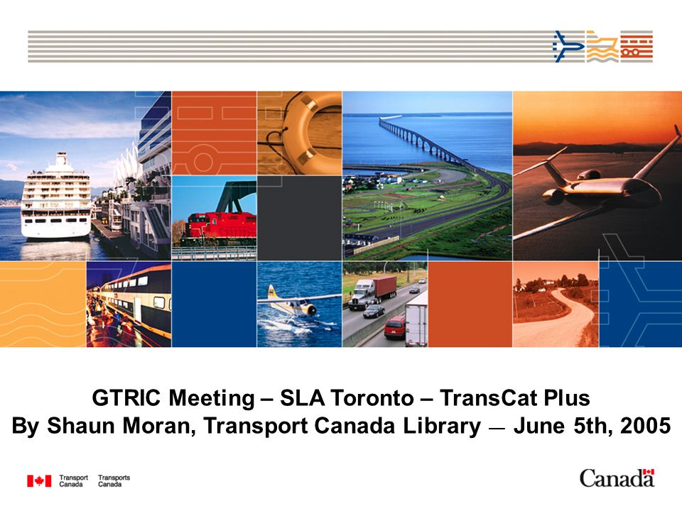 GTRIC Meeting – SLA Toronto – TransCat Plus By Shaun Moran, Transport Canada Library June 5th, 2005